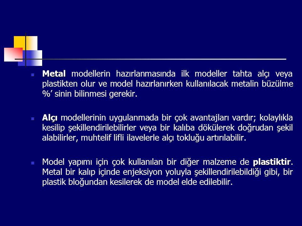 Metal modellerin hazırlanmasında ilk modeller tahta alçı veya plastikten olur ve model hazırlanırken kullanılacak metalin büzülme %' sinin bilinmesi gerekir.