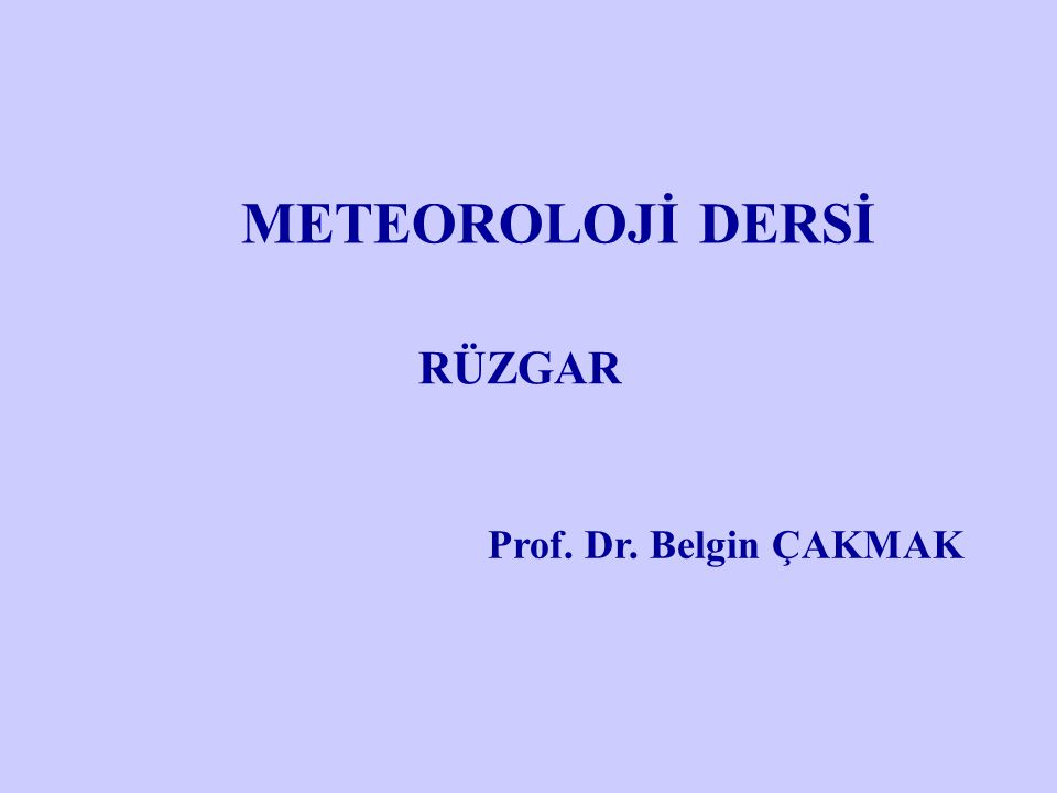 METEOROLOJİ DERSİ RÜZGAR Prof. Dr. Belgin ÇAKMAK