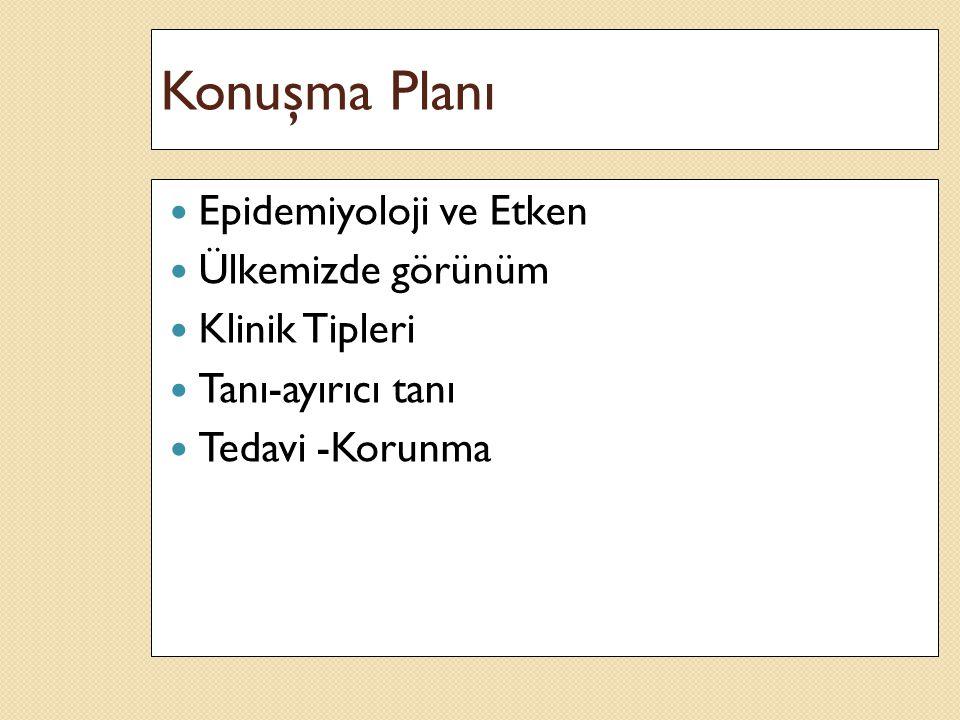 Konuşma Planı Epidemiyoloji ve Etken Ülkemizde görünüm Klinik Tipleri