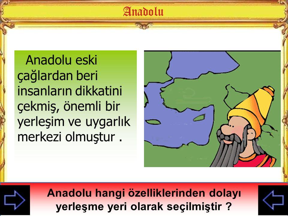 Anadolu eski çağlardan beri insanların dikkatini çekmiş, önemli bir yerleşim ve uygarlık merkezi olmuştur .