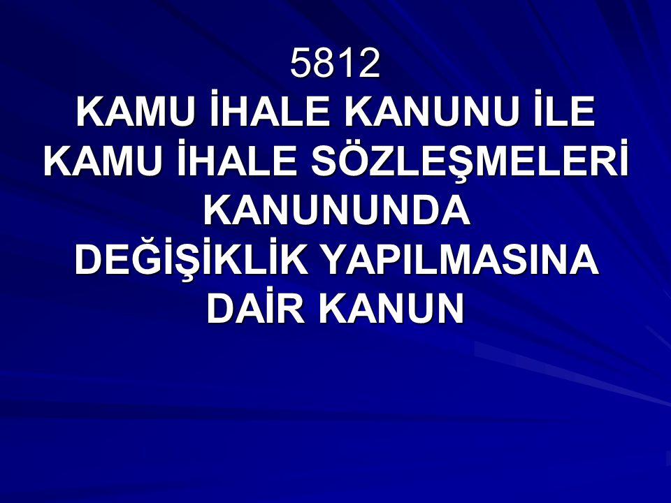 5812 KAMU İHALE KANUNU İLE KAMU İHALE SÖZLEŞMELERİ KANUNUNDA DEĞİŞİKLİK YAPILMASINA DAİR KANUN