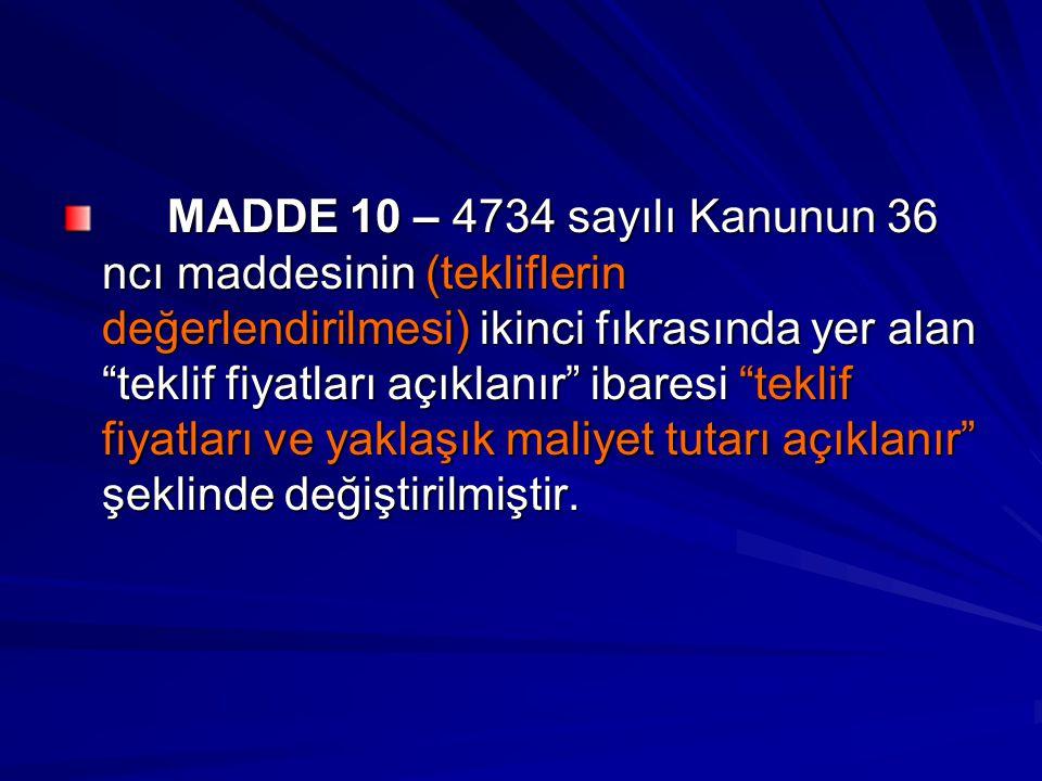 MADDE 10 – 4734 sayılı Kanunun 36 ncı maddesinin (tekliflerin değerlendirilmesi) ikinci fıkrasında yer alan teklif fiyatları açıklanır ibaresi teklif fiyatları ve yaklaşık maliyet tutarı açıklanır şeklinde değiştirilmiştir.