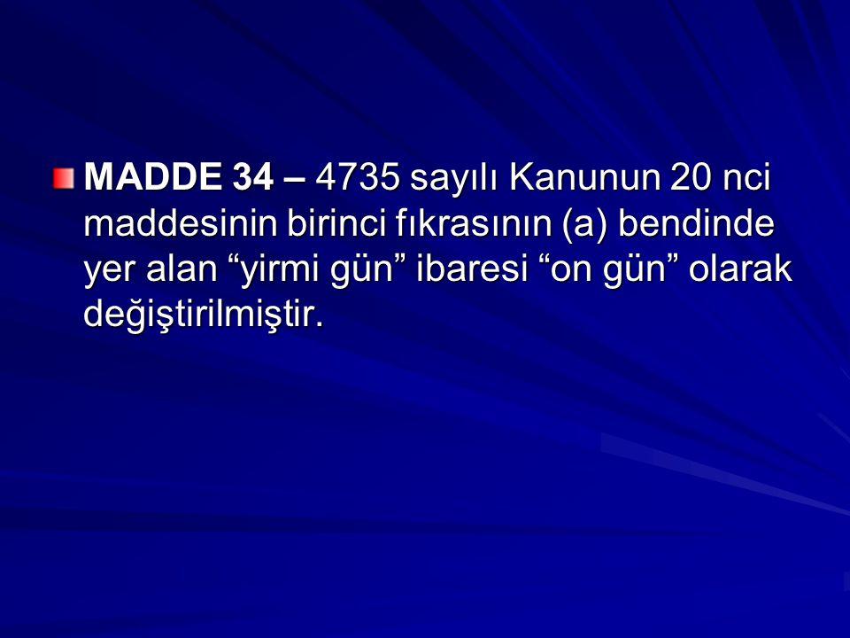 MADDE 34 – 4735 sayılı Kanunun 20 nci maddesinin birinci fıkrasının (a) bendinde yer alan yirmi gün ibaresi on gün olarak değiştirilmiştir.