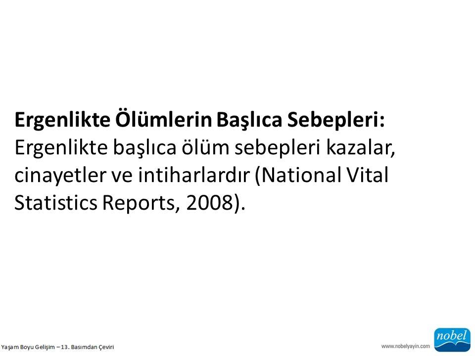 Ergenlikte Ölümlerin Başlıca Sebepleri: Ergenlikte başlıca ölüm sebepleri kazalar, cinayetler ve intiharlardır (National Vital Statistics Reports, 2008).