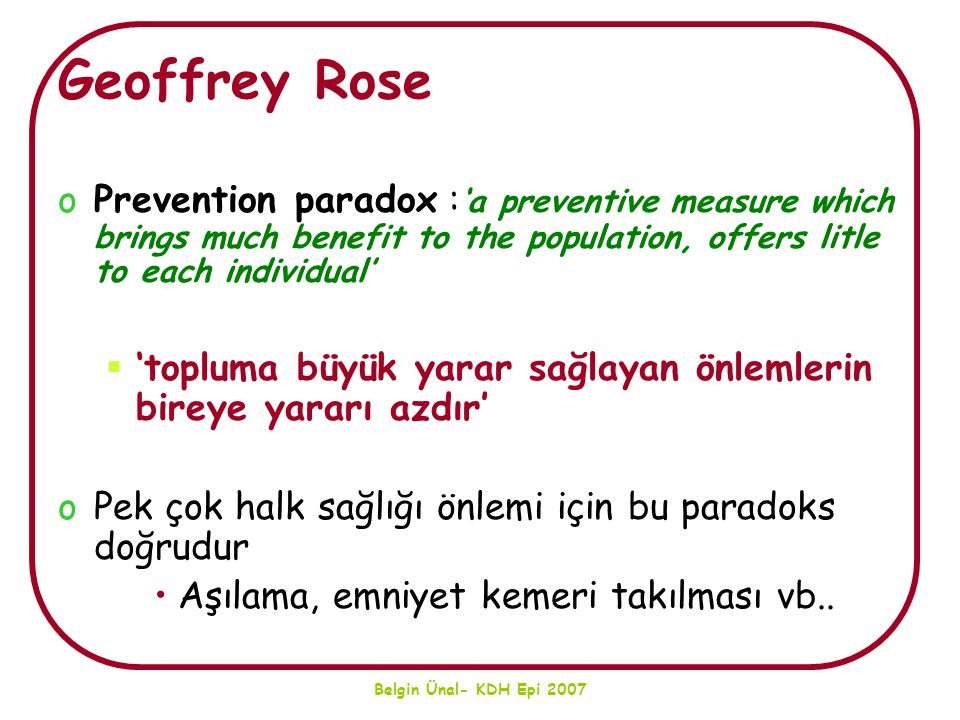 Geoffrey Rose Prevention paradox :'a preventive measure which brings much benefit to the population, offers litle to each individual'
