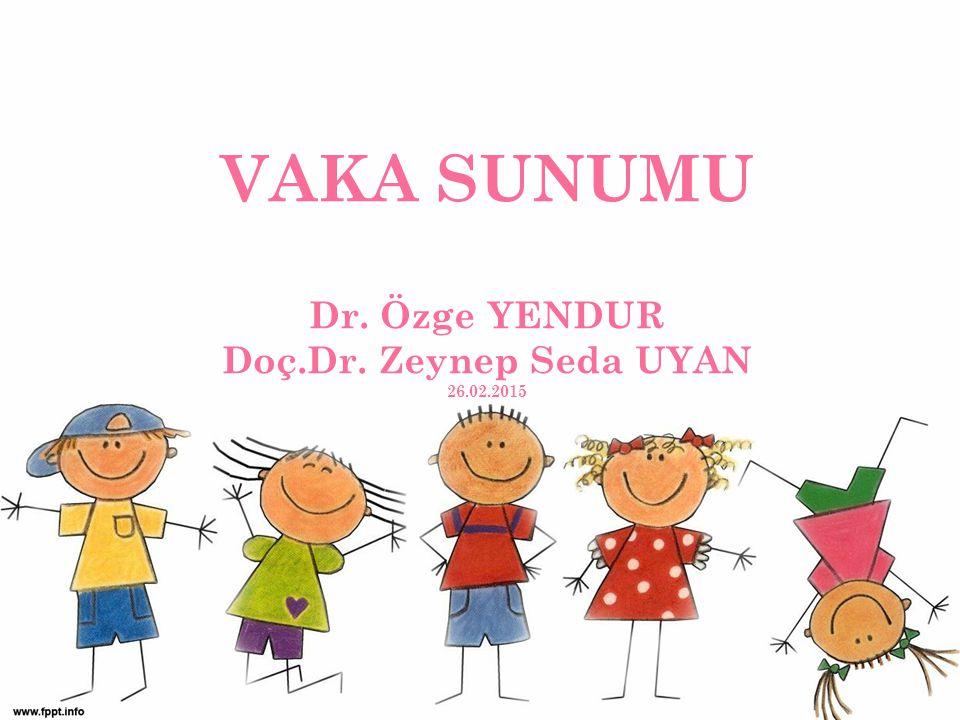 VAKA SUNUMU Dr. Özge YENDUR Doç.Dr. Zeynep Seda UYAN 26.02.2015