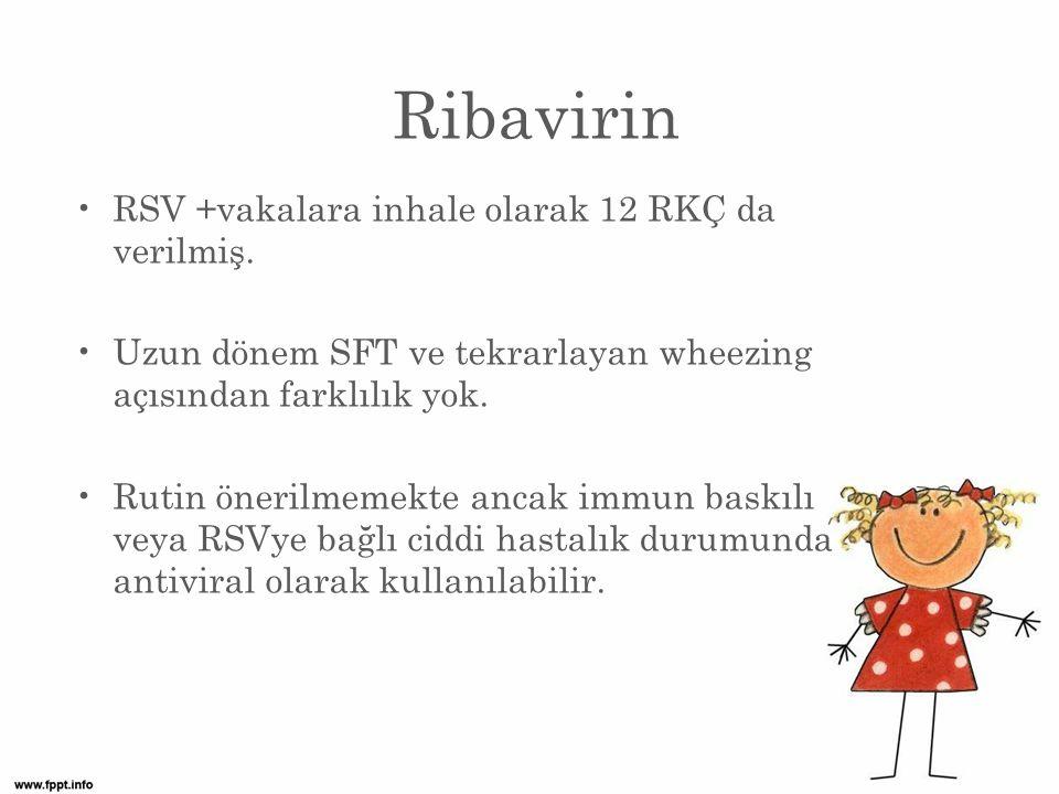 Ribavirin RSV +vakalara inhale olarak 12 RKÇ da verilmiş.