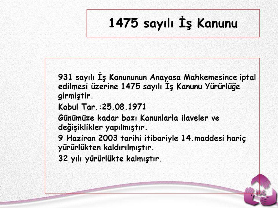 1475 sayılı İş Kanunu 931 sayılı İş Kanununun Anayasa Mahkemesince iptal edilmesi üzerine 1475 sayılı İş Kanunu Yürürlüğe girmiştir.