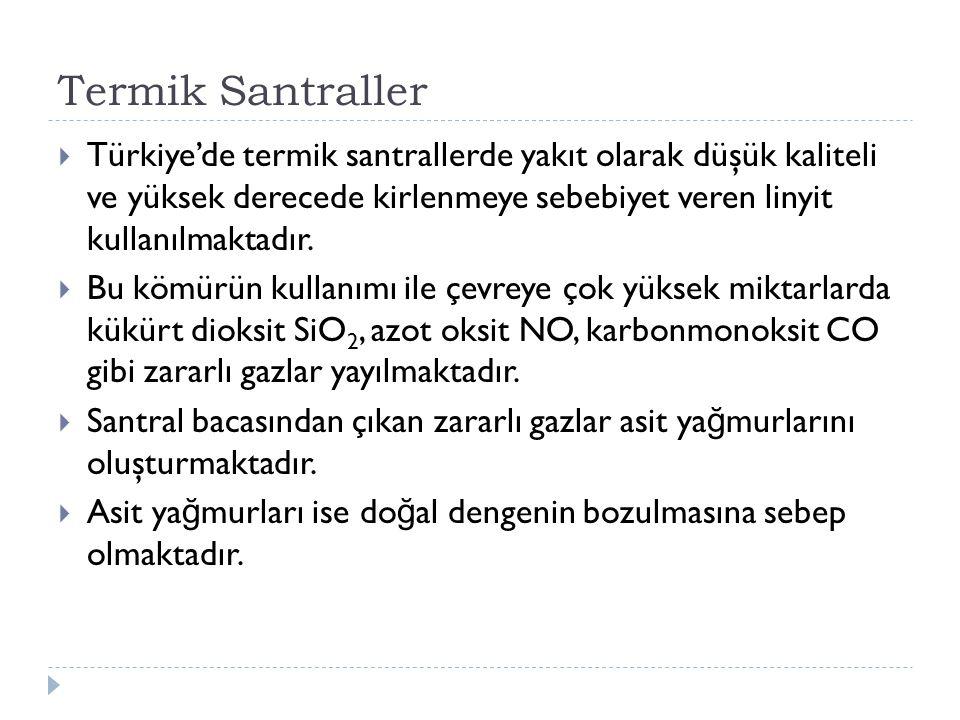 Termik Santraller Türkiye'de termik santrallerde yakıt olarak düşük kaliteli ve yüksek derecede kirlenmeye sebebiyet veren linyit kullanılmaktadır.