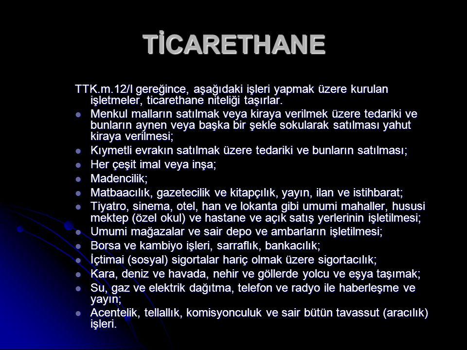 TİCARETHANE TTK.m.12/I gereğince, aşağıdaki işleri yapmak üzere kurulan işletmeler, ticarethane niteliği taşırlar.