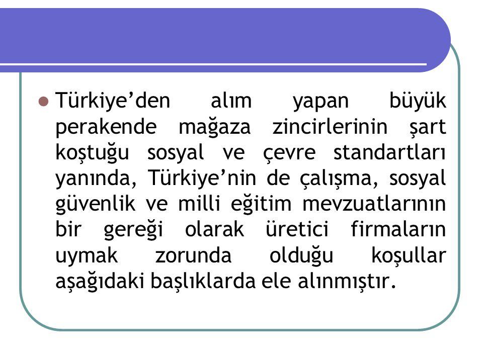 Türkiye'den alım yapan büyük perakende mağaza zincirlerinin şart koştuğu sosyal ve çevre standartları yanında, Türkiye'nin de çalışma, sosyal güvenlik ve milli eğitim mevzuatlarının bir gereği olarak üretici firmaların uymak zorunda olduğu koşullar aşağıdaki başlıklarda ele alınmıştır.