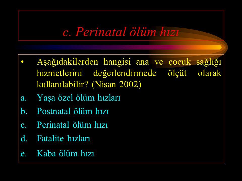 c. Perinatal ölüm hızı Aşağıdakilerden hangisi ana ve çocuk sağlığı hizmetlerini değerlendirmede ölçüt olarak kullanılabilir (Nisan 2002)