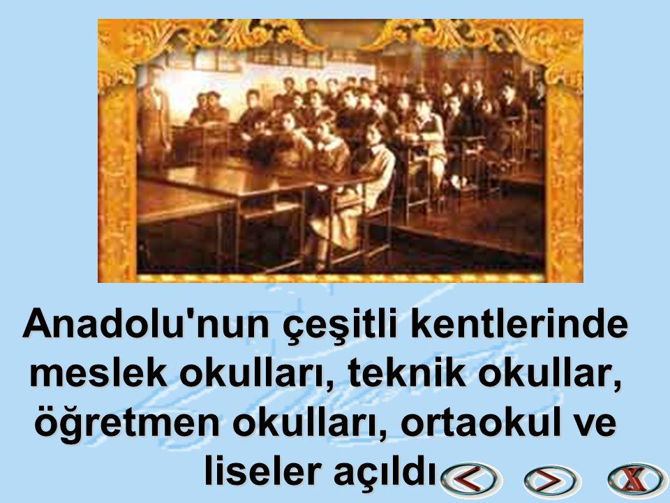 Anadolu nun çeşitli kentlerinde meslek okulları, teknik okullar, öğretmen okulları, ortaokul ve liseler açıldı.