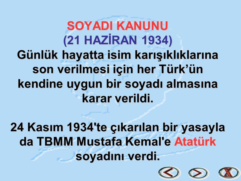 SOYADI KANUNU (21 HAZİRAN 1934) Günlük hayatta isim karışıklıklarına son verilmesi için her Türk'ün kendine uygun bir soyadı almasına karar verildi.