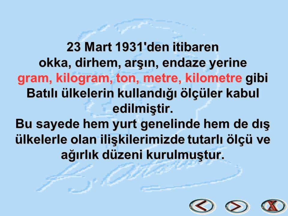 23 Mart 1931 den itibaren okka, dirhem, arşın, endaze yerine gram, kilogram, ton, metre, kilometre gibi Batılı ülkelerin kullandığı ölçüler kabul edilmiştir.