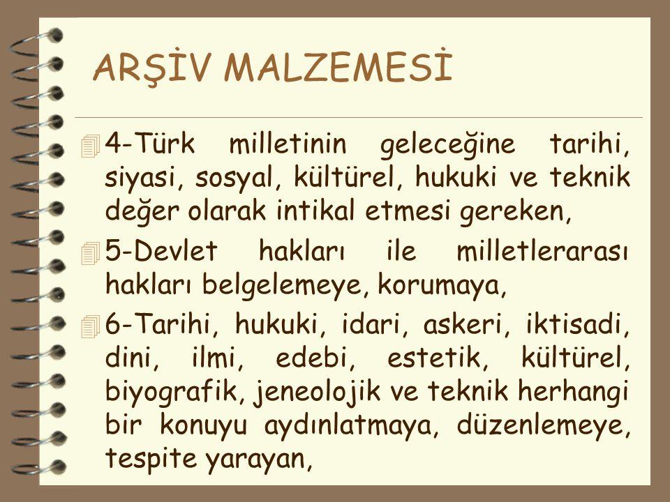 ARŞİV MALZEMESİ 4-Türk milletinin geleceğine tarihi, siyasi, sosyal, kültürel, hukuki ve teknik değer olarak intikal etmesi gereken,