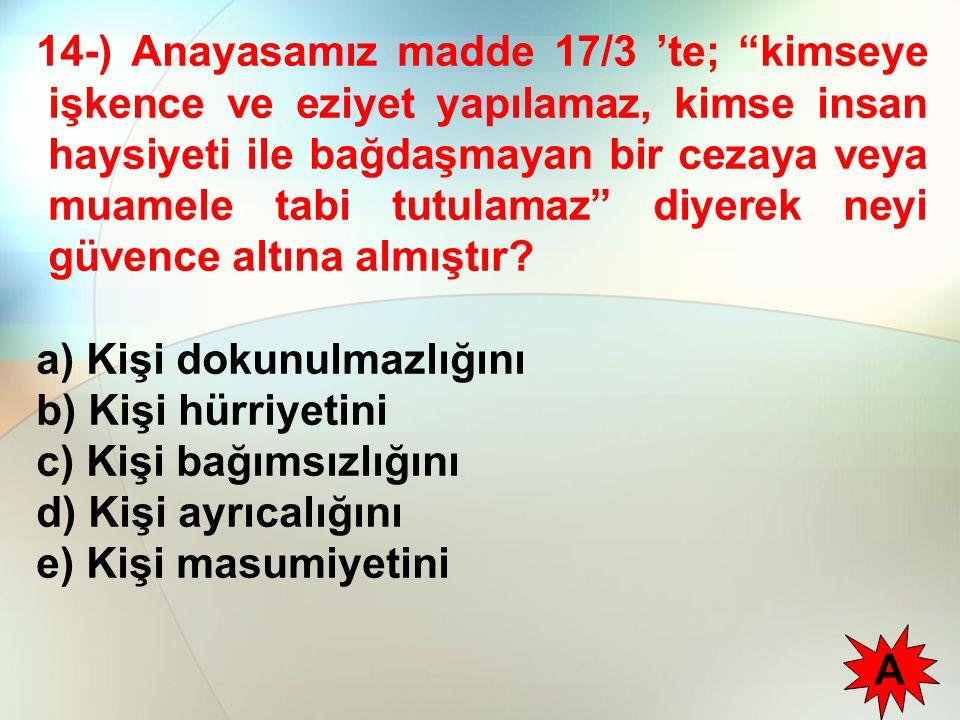 14-) Anayasamız madde 17/3 'te; kimseye işkence ve eziyet yapılamaz, kimse insan haysiyeti ile bağdaşmayan bir cezaya veya muamele tabi tutulamaz diyerek neyi güvence altına almıştır