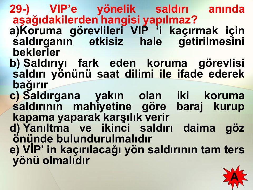 29-) VIP'e yönelik saldırı anında aşağıdakilerden hangisi yapılmaz
