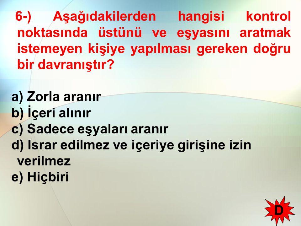 6-) Aşağıdakilerden hangisi kontrol noktasında üstünü ve eşyasını aratmak istemeyen kişiye yapılması gereken doğru bir davranıştır