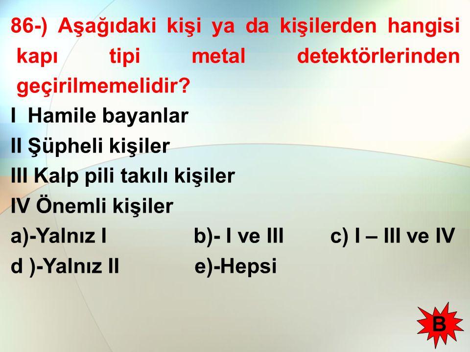 86-) Aşağıdaki kişi ya da kişilerden hangisi kapı tipi metal detektörlerinden geçirilmemelidir