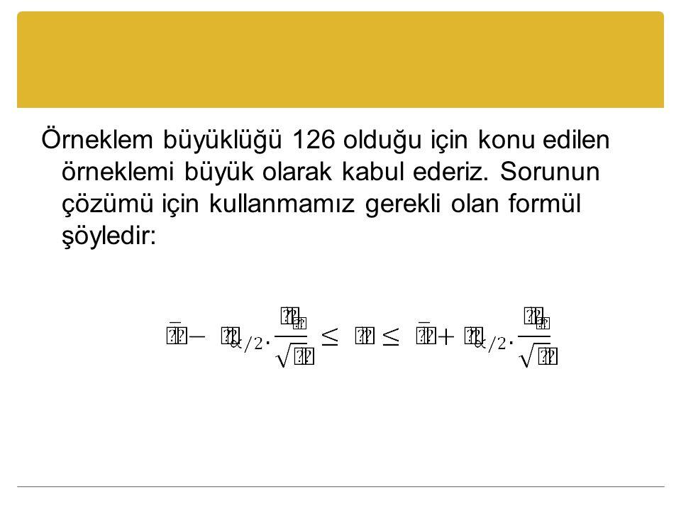 Örneklem büyüklüğü 126 olduğu için konu edilen örneklemi büyük olarak kabul ederiz.