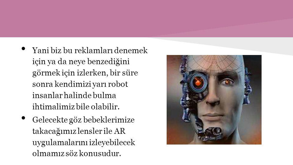 Yani biz bu reklamları denemek için ya da neye benzediğini görmek için izlerken, bir süre sonra kendimizi yarı robot insanlar halinde bulma ihtimalimiz bile olabilir.