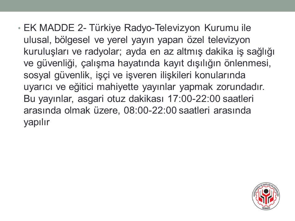 EK MADDE 2- Türkiye Radyo-Televizyon Kurumu ile ulusal, bölgesel ve yerel yayın yapan özel televizyon kuruluşları ve radyolar; ayda en az altmış dakika iş sağlığı ve güvenliği, çalışma hayatında kayıt dışılığın önlenmesi, sosyal güvenlik, işçi ve işveren ilişkileri konularında uyarıcı ve eğitici mahiyette yayınlar yapmak zorundadır.