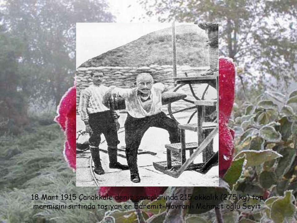18 Mart 1915 Çanakkale deniz savaşlarında 215 okkalık (275 kg) top mermisini sırtında taşıyan er Edremit-Havranlı Mehmet oğlu Seyit