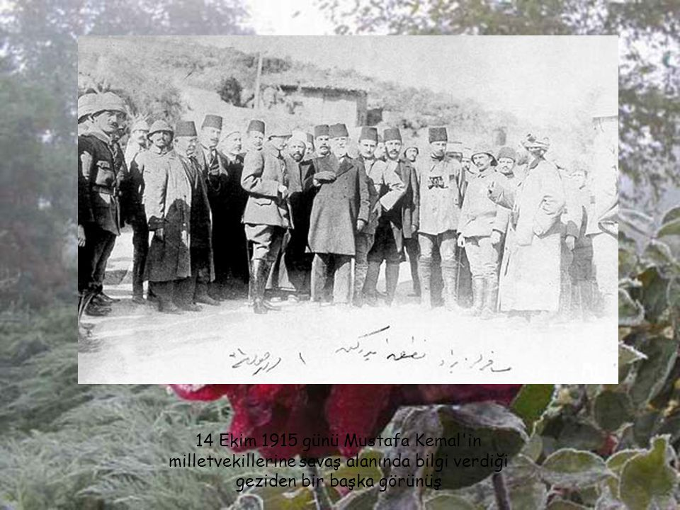 14 Ekim 1915 günü Mustafa Kemal in milletvekillerine savaş alanında bilgi verdiği geziden bir başka görünüş