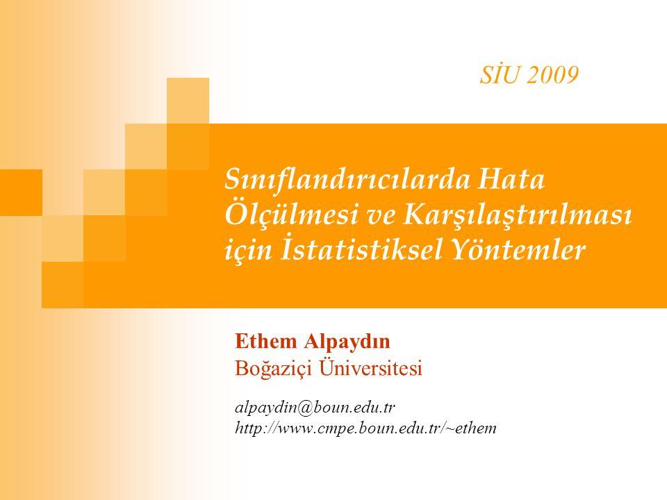 SİU 2009 Sınıflandırıcılarda Hata Ölçülmesi ve Karşılaştırılması için İstatistiksel Yöntemler. Ethem Alpaydın.