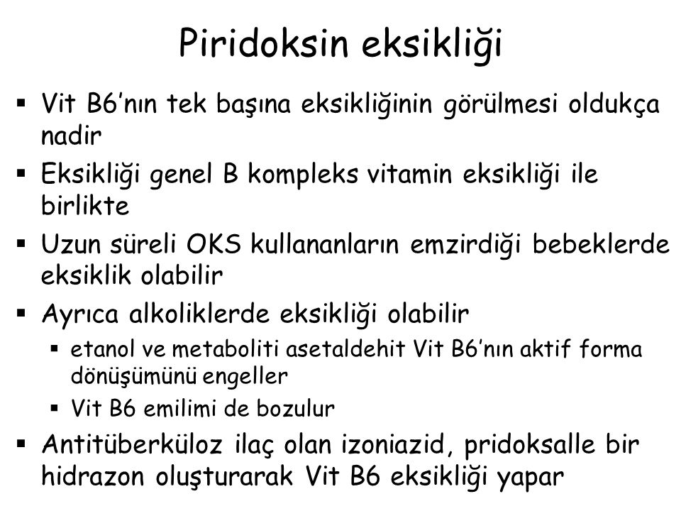 Piridoksin eksikliği Vit B6'nın tek başına eksikliğinin görülmesi oldukça nadir. Eksikliği genel B kompleks vitamin eksikliği ile birlikte.