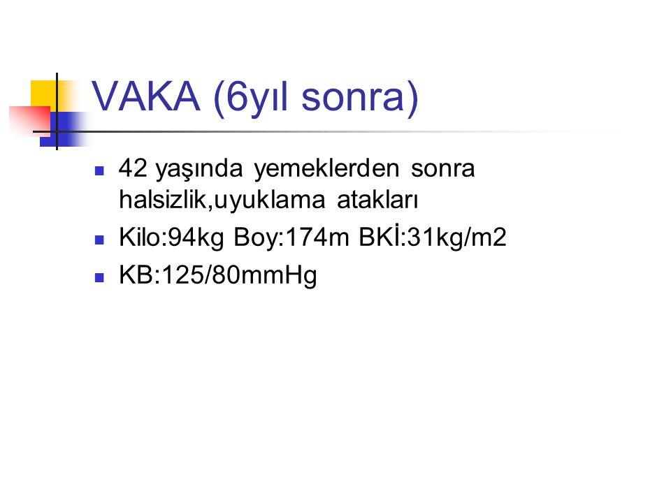 VAKA (6yıl sonra) 42 yaşında yemeklerden sonra halsizlik,uyuklama atakları. Kilo:94kg Boy:174m BKİ:31kg/m2.