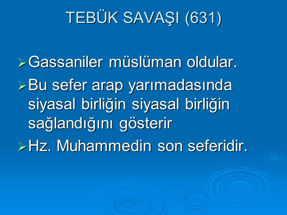 TEBÜK SAVAŞI (631) Gassaniler müslüman oldular. Bu sefer arap yarımadasında siyasal birliğin siyasal birliğin sağlandığını gösterir.