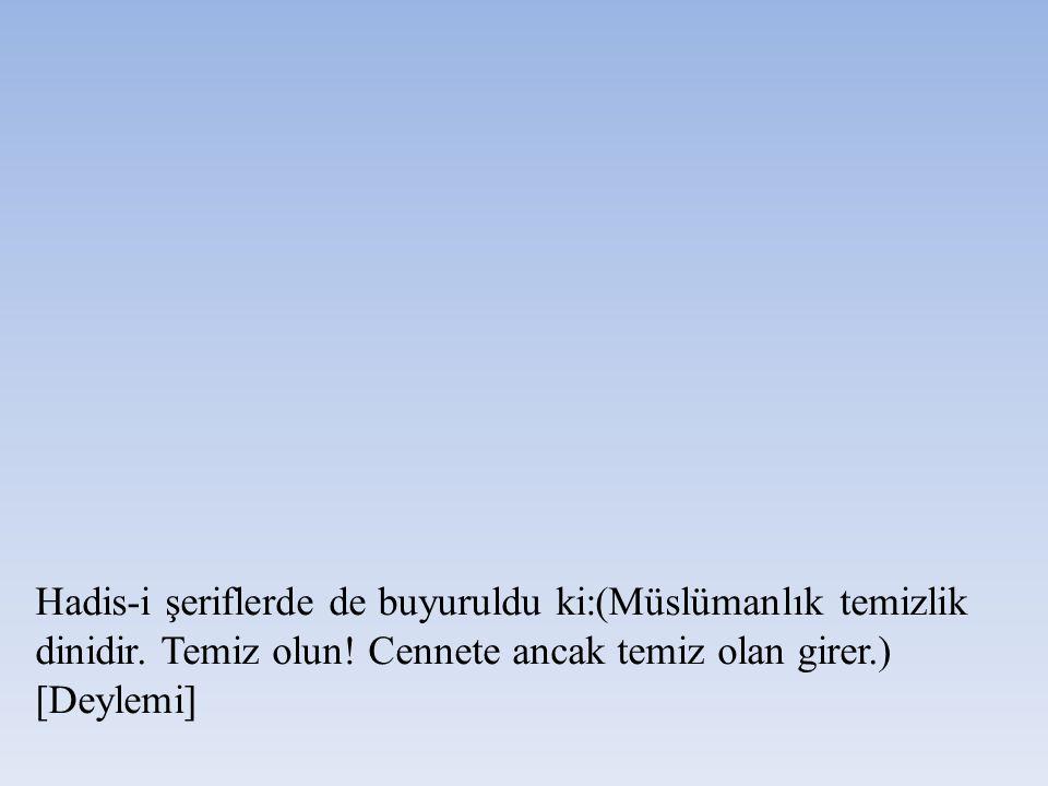 Hadis-i şeriflerde de buyuruldu ki:(Müslümanlık temizlik dinidir