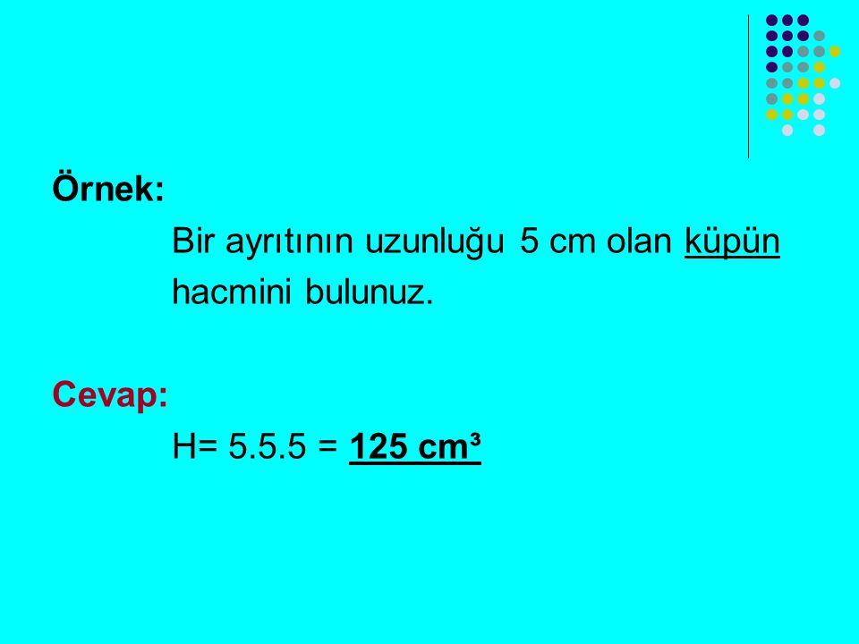 Örnek: Bir ayrıtının uzunluğu 5 cm olan küpün hacmini bulunuz. Cevap: H= 5.5.5 = 125 cm³