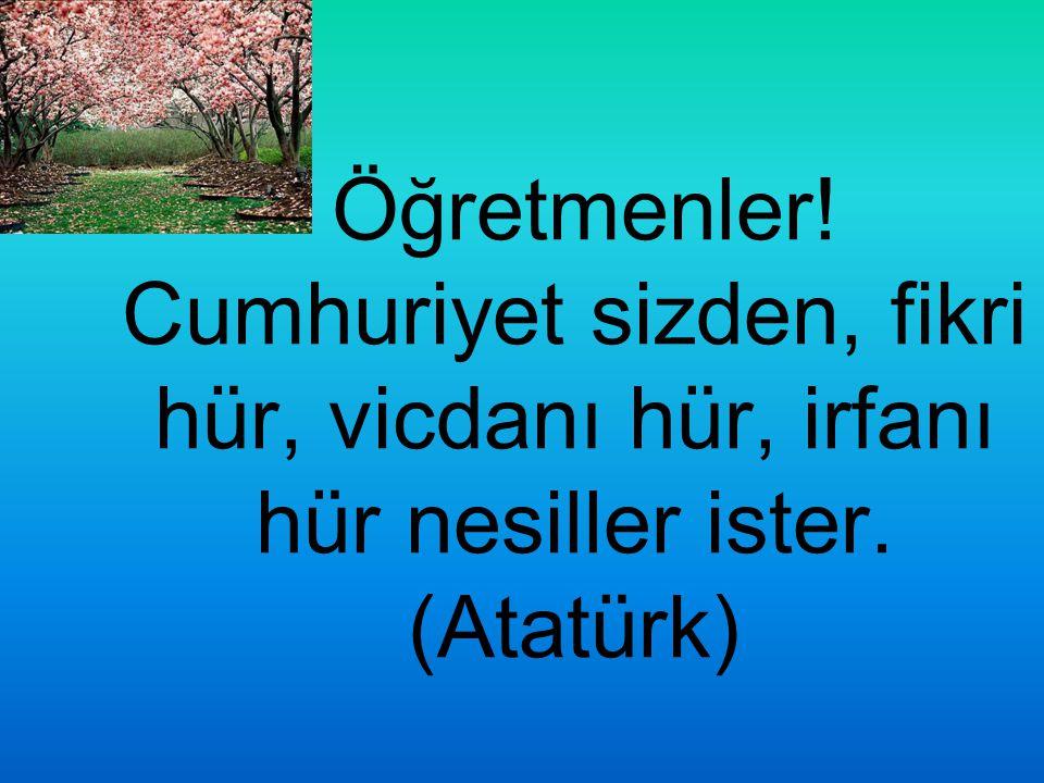 Öğretmenler! Cumhuriyet sizden, fikri hür, vicdanı hür, irfanı hür nesiller ister. (Atatürk)