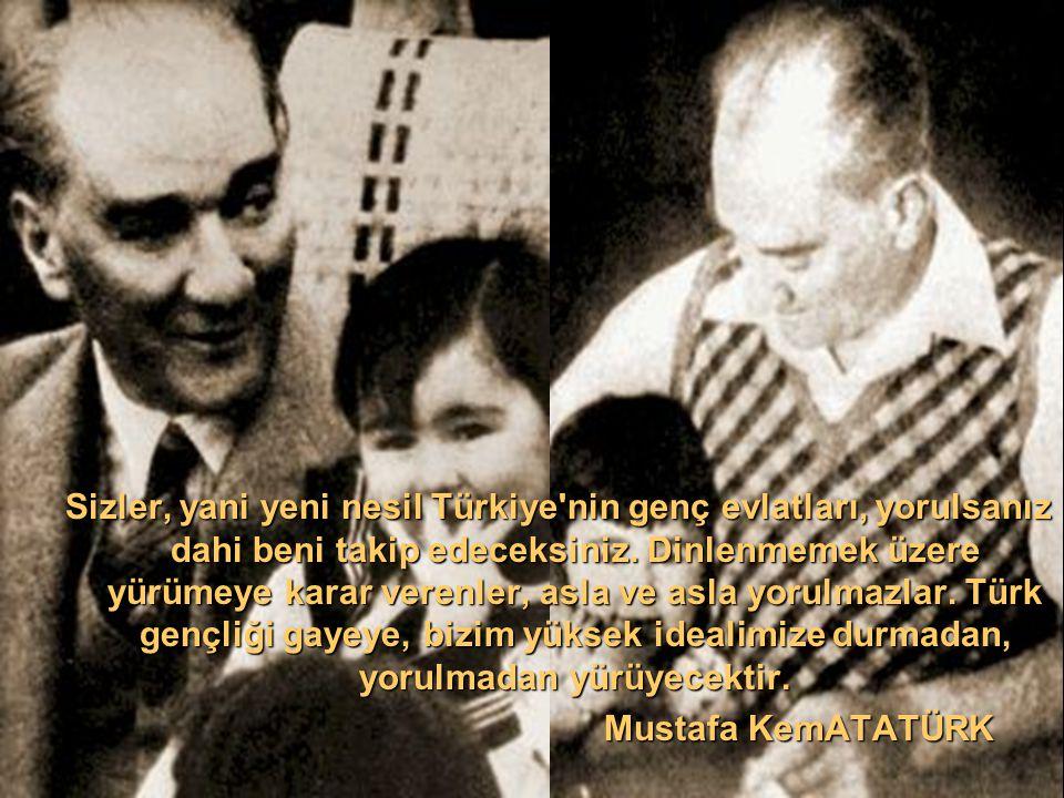 Sizler, yani yeni nesil Türkiye nin genç evlatları, yorulsanız dahi beni takip edeceksiniz. Dinlenmemek üzere yürümeye karar verenler, asla ve asla yorulmazlar. Türk gençliği gayeye, bizim yüksek idealimize durmadan, yorulmadan yürüyecektir.