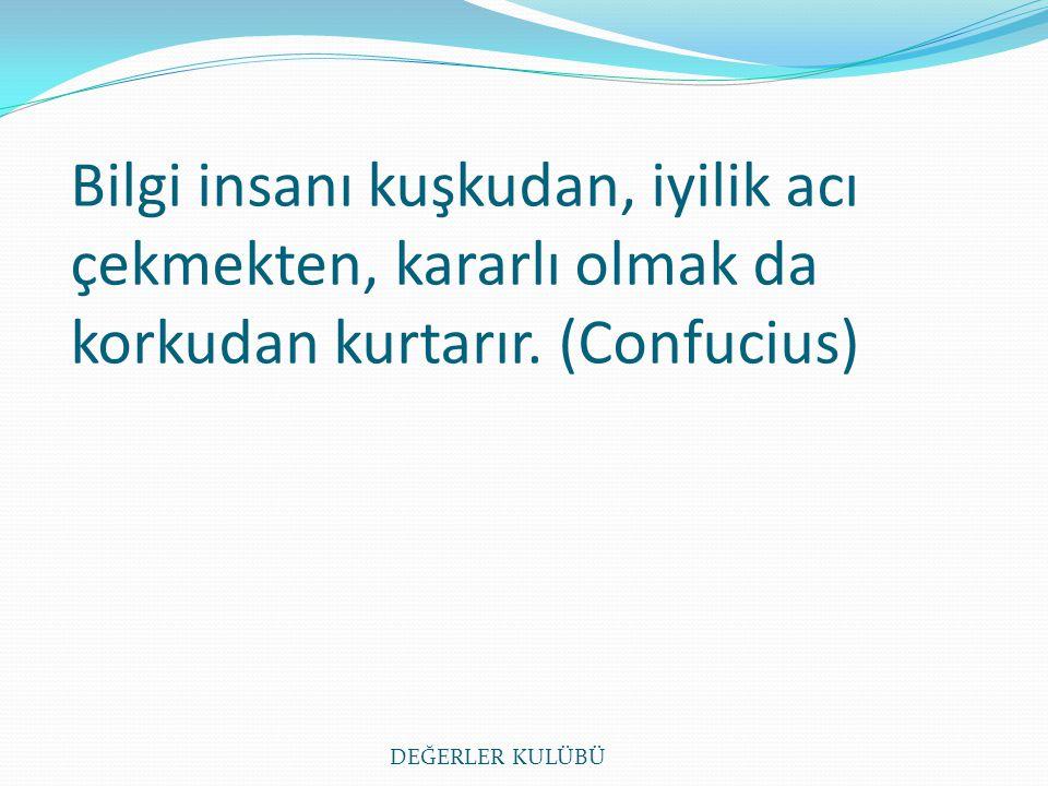 Bilgi insanı kuşkudan, iyilik acı çekmekten, kararlı olmak da korkudan kurtarır. (Confucius)