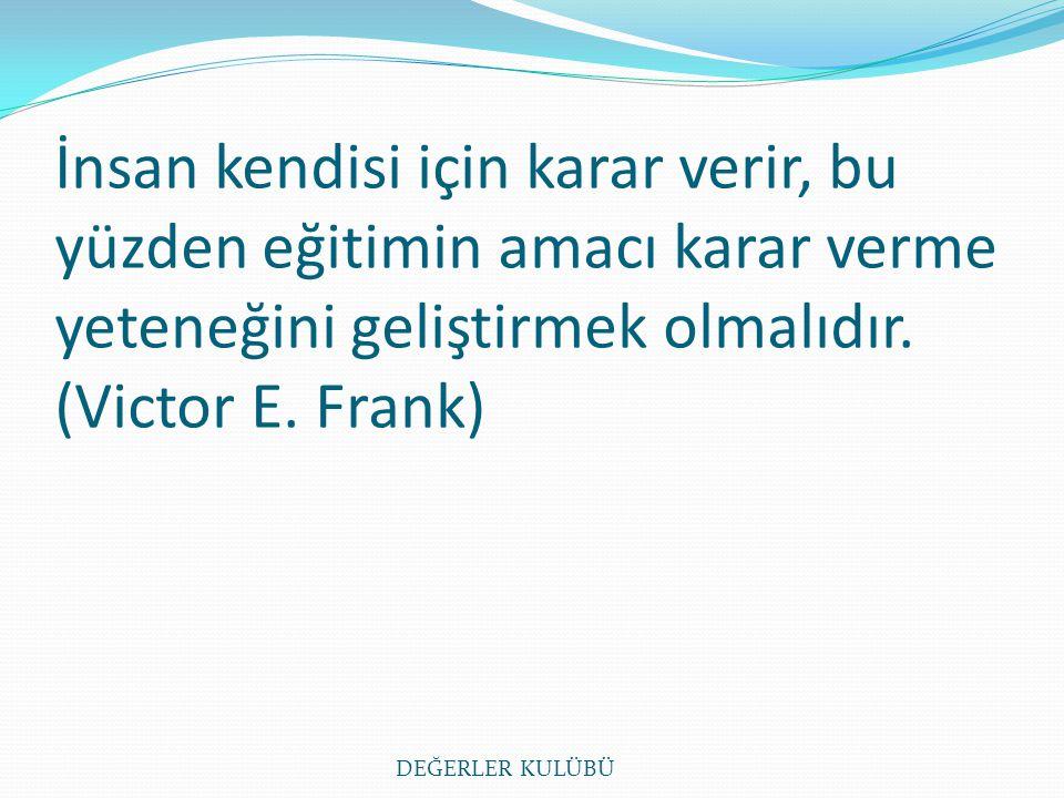 İnsan kendisi için karar verir, bu yüzden eğitimin amacı karar verme yeteneğini geliştirmek olmalıdır. (Victor E. Frank)