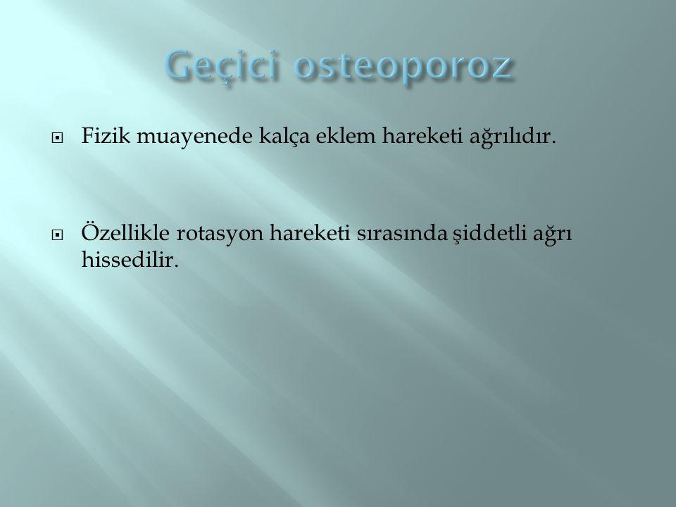 Geçici osteoporoz Fizik muayenede kalça eklem hareketi ağrılıdır.