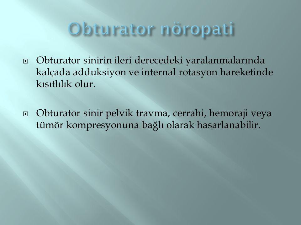 Obturator nöropati Obturator sinirin ileri derecedeki yaralanmalarında kalçada adduksiyon ve internal rotasyon hareketinde kısıtlılık olur.