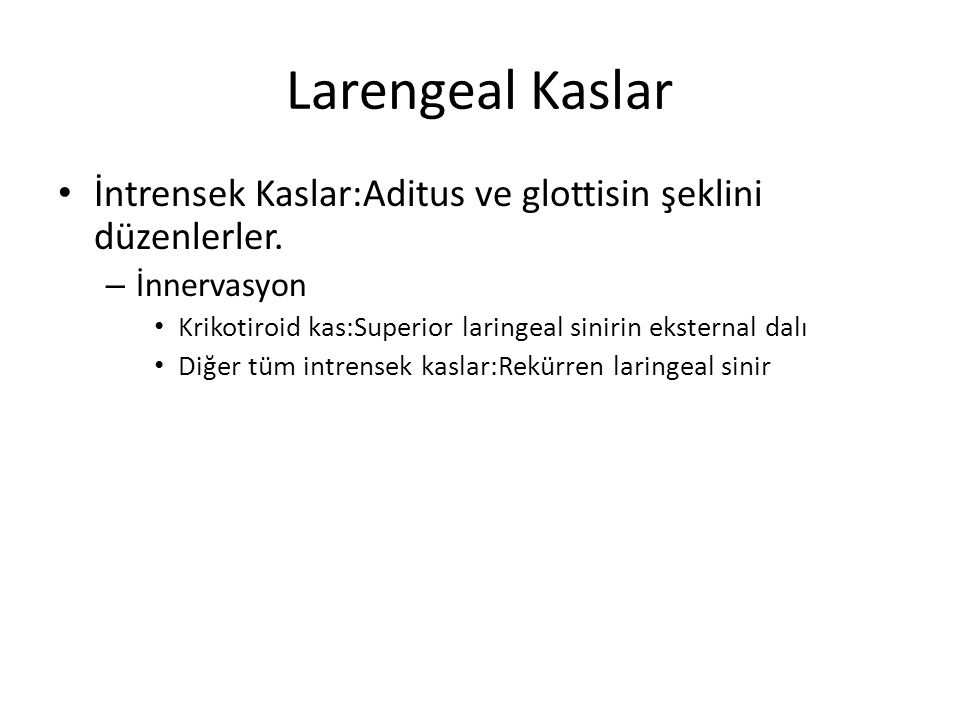 Larengeal Kaslar İntrensek Kaslar:Aditus ve glottisin şeklini düzenlerler. İnnervasyon. Krikotiroid kas:Superior laringeal sinirin eksternal dalı.
