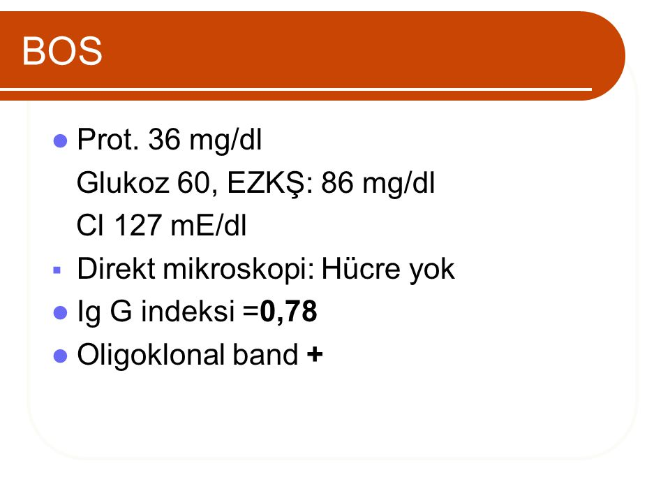 BOS Prot. 36 mg/dl Glukoz 60, EZKŞ: 86 mg/dl Cl 127 mE/dl