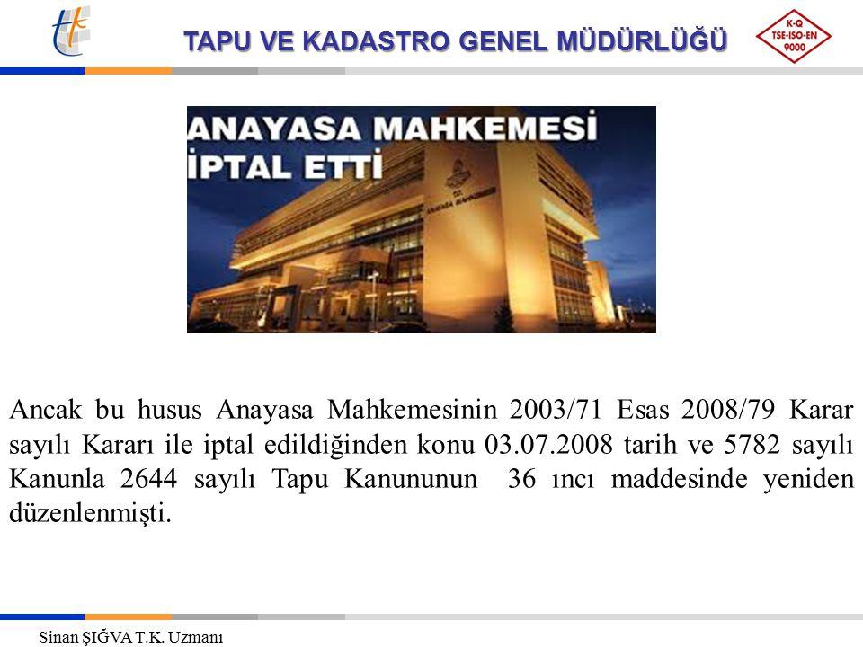 Ancak bu husus Anayasa Mahkemesinin 2003/71 Esas 2008/79 Karar sayılı Kararı ile iptal edildiğinden konu 03.07.2008 tarih ve 5782 sayılı Kanunla 2644 sayılı Tapu Kanununun 36 ıncı maddesinde yeniden düzenlenmişti.