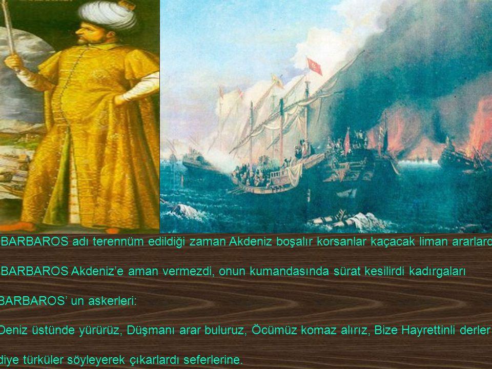 BARBAROS adı terennüm edildiği zaman Akdeniz boşalır korsanlar kaçacak liman ararlardı.