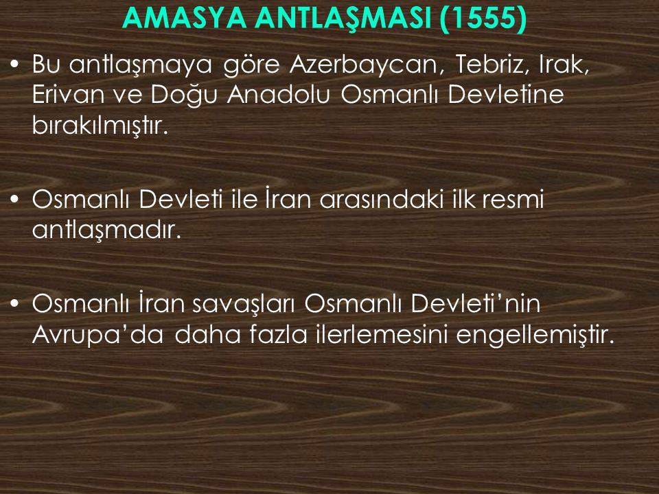 AMASYA ANTLAŞMASI (1555) Bu antlaşmaya göre Azerbaycan, Tebriz, Irak, Erivan ve Doğu Anadolu Osmanlı Devletine bırakılmıştır.