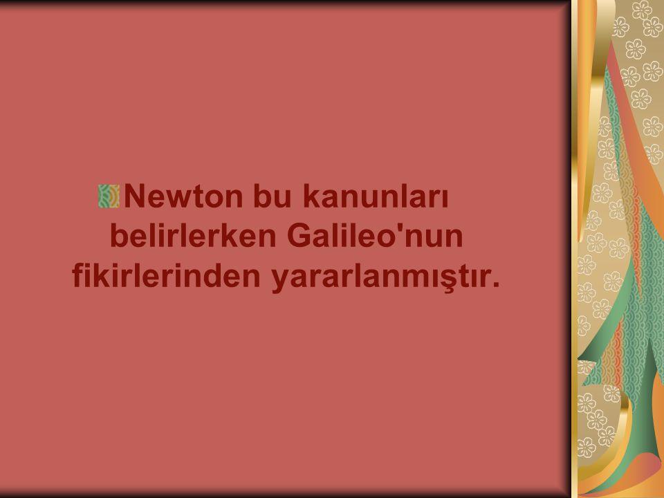 Newton bu kanunları belirlerken Galileo nun fikirlerinden yararlanmıştır.