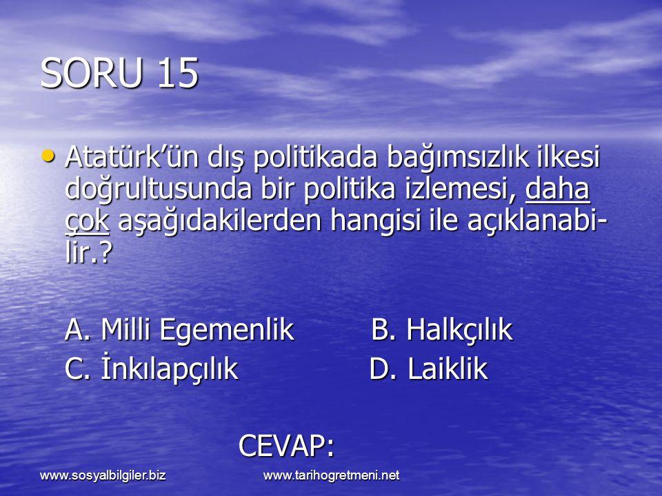 SORU 15 Atatürk'ün dış politikada bağımsızlık ilkesi doğrultusunda bir politika izlemesi, daha çok aşağıdakilerden hangisi ile açıklanabi- lir.