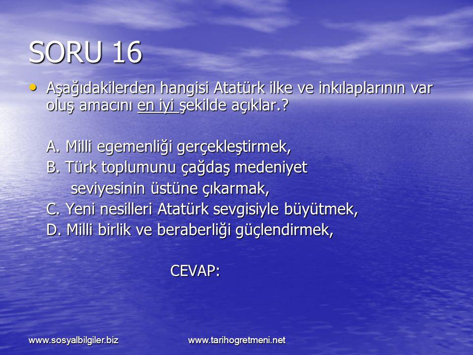 SORU 16 Aşağıdakilerden hangisi Atatürk ilke ve inkılaplarının var oluş amacını en iyi şekilde açıklar.