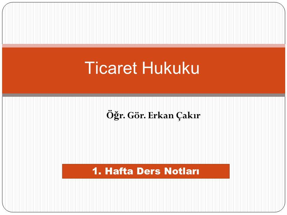 Ticaret Hukuku Öğr. Gör. Erkan Çakır 1. Hafta Ders Notları